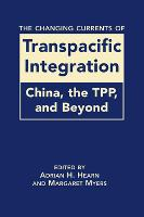 The Changing Currents of Transpacific Integration: China, the TPP, and Beyond (Hardback)