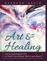 Art and Healing: Using Expressive Art to Heal Your Body, Mind, and Spirit (Hardback)