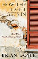How the Light Gets In: And Other Headlong Epiphanies (Paperback)