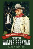A Real American Character: The Life of Walter Brennan - Hollywood Legends Series (Hardback)