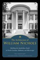 The Architecture of William Nichols: Building the Antebellum South in North Carolina, Alabama, and Mississippi (Hardback)