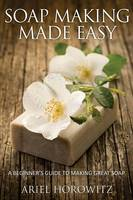 Soap Making Made Easy: A Beginner's Guide to Making Great Soap (Paperback)