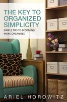 The Key to Organized Simplicity: Simple Tips to Becoming More Organized (Paperback)