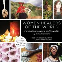 Women Healers of the World: The Traditions, History, and Geography of Herbal Medicine (Hardback)
