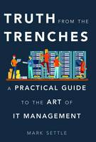 Truth from the Trenches: A Practical Guide to the Art of It Management (Hardback)