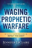 Waging Prophetic Warfare: Effective Prayer Strategies to Defeat the Enemy (Paperback)