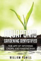 Aquaponic Gardening Demystified: The Art of Growing Crops and Raising Fish (Paperback)