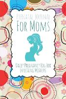 Prenatal Journal for Moms: Daily Pregnancy Log for Expecting Mothers (Paperback)