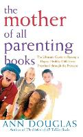 The Mother of All Parenting Books: The Ultimate Guide to Raising a Happy, Healthy Child from Preschool Through the Preteens - Mother of All 9 (Hardback)