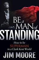 Be a Man of Standing: How to Be Superman in a Clark Kent World (Paperback)