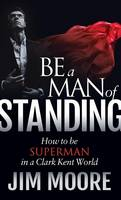 Be a Man of Standing: How to Be Superman in a Clark Kent World (Hardback)