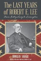 The Last Years of Robert E. Lee: From Gettysburg to Lexington (Paperback)