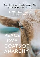 Peace, Love, Goats of Anarchy: How My Little Goats Taught Me Huge Lessons about Life (Hardback)