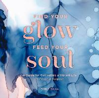 Find Your Glow, Feed Your Soul: A Guide for Cultivating a Vibrant Life of Peace & Purpose - Everyday Inspiration 3 (Hardback)