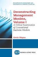 Deconstructing Management Maxims, Volume I: A Critical Examination of Conventional Business Wisdom (Paperback)