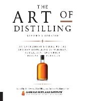 The Art of Distilling, Revised and Expanded: An Enthusiast's Guide to the Artisan Distilling of Whiskey, Vodka, Gin and other Potent Potables (Paperback)