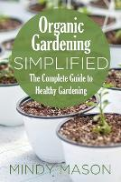 Organic Gardening Simplified the Complete Guide to Healthy Gardening