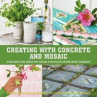 Creating with Concrete and Mosaic: Fun and Decorative Ideas for Your Home and Garden (Hardback)