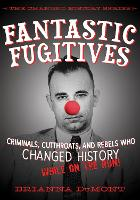 Fantastic Fugitives: Criminals, Cutthroats, and Rebels Who Changed History (While on the Run!) - Changed History Series (Hardback)