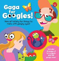 Gaga for Googles: Tons of totally fun things to make with googly eyes