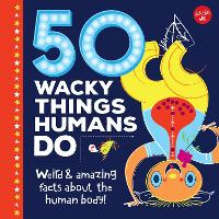 50 Wacky Things Humans Do: Weird & amazing facts about the human body! - Wacky Series (Hardback)
