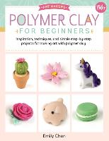 Polymer Clay for Beginners: Inspiration, techniques, and simple step-by-step projects for making art with polymer clay - Art Makers 1 (Paperback)