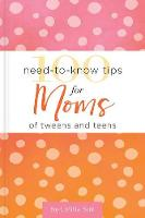100 Need-to-Know Tips for Moms of Tweens and Teens (Hardback)