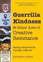 Guerrilla Kindness and Other Acts of Creative Resistance: Making A Better World Through Craftivism (Paperback)