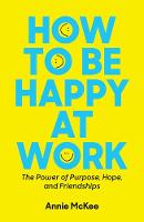 How to Be Happy at Work: The Power of Purpose, Hope, and Friendship (Paperback)