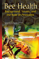 Bee Health: Background, Issues & the Role of Pesticides (Hardback)