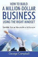 How to Build a Million-Dollar Business Using the Right Mindset: Sensible Tips on How to Be a Millionaire (Paperback)