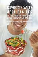 33 Prostate Cancer Meal Recipes That Will Help You Fight Cancer, Increase Your Energy, and Feel Better: The Simple Solution to Your Cancer Problems (Paperback)