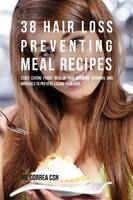 38 Hair Loss Preventing Meal Recipes: Start Eating Foods Rich in Hair Growing Vitamins and Minerals to Prevent Losing Your Hair (Paperback)