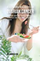 42 All Natural Meal Recipes for Ovarian Cancer: Give Your Body the Tools It Needs to Protect and Heal Itself Against Cancer (Paperback)