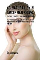 43 Natural Skin Cancer Meal Recipes That Will Protect and Revive Your Skin: Help Your Skin to Get Healthy Fast by Feeding Your Body the Proper Nutrients and Vitamins It Needs (Paperback)