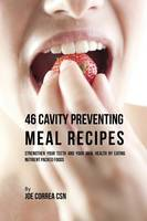 46 Cavity Preventing Meal Recipes: Strengthen Your Teeth and Your Oral Health by Eating Nutrient Packed Foods (Paperback)