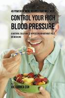 48 Powerful Meal Recipes That Will Help Control Your High Blood Pressure: A Natural Solution to Hypertension Without Pills or Medicine (Paperback)