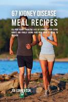 67 Kidney Disease Meal Recipes: Fix Your Kidney Problems Fast by Changing Your Eating Habits and Finally Giving Your Body What It Needs to Recover (Paperback)