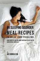 68 Sleeping Disorder Meal Recipes to Solve Your Problems: Using Proper Dieting and Smart Nutrition to Sleep Better Again Without Using Pills (Paperback)