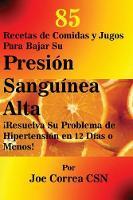 85 Recetas de Comidas Y Jugos Para Bajar Su Presi n Sangu nea Alta: resuelva Su Problema de Hipertensi n En 12 D as O Menos! (Paperback)