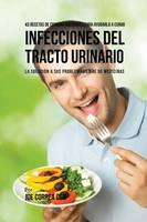 43 Recetas de Comidas Naturales Para Ayudarlo a Curar Infecciones del Tracto Urinario: La Solucion a Sus Problemas Libre de Medicinas (Paperback)