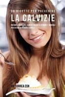 38 Ricette Per Prevenire La Calvizie: Iniziare a Mangiare Alimenti Ricchi Di Vitamine E Minerali Per Evitare Di Perdere I Capelli (Paperback)