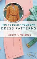 How to Design Your Own Dress Patterns: A primer in pattern making for women who like to sew (Hardback)