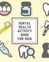 Dental Health Activity Book For Kids: Kids Teeth - Activity Book For Children - Cavities, Plaque, Teeth Health - Dentist (Paperback)