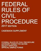 Federal Rules of Civil Procedure; 2017 Edition (Casebook Supplement): With Advisory Committee Notes, Select Statutes, and Official Forms (Paperback)