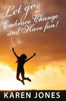 Let Go, Embrace Change and Have Fun!: Living the Joyful Life You Design (Paperback)