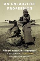 Unladylike Profession: American Women War Correspondents in World War I (Hardback)