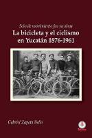 Solo de movimiento fue su alma: La bicicleta y el ciclismo en Yucatan 1876-1961 (Paperback)