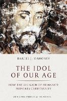 The Idol of Our Age: How the Religion of Humanity Subverts Christianity (Paperback)