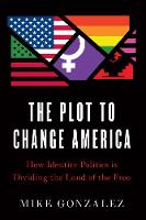 The Plot to Change America: How Identity Politics is Dividing the Land of the Free (Hardback)